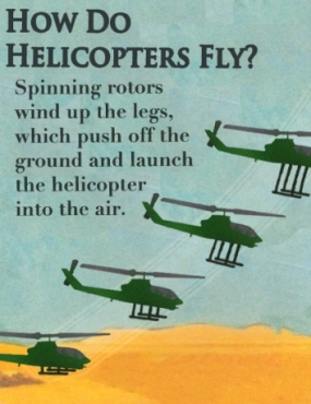 How do helicopters fly? Spinning rotors wind up the legs, which push off the ground and launch the helicopter into the air.